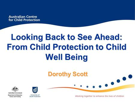 Looking Back to See Ahead: From Child Protection to Child Well Being Dorothy Scott.