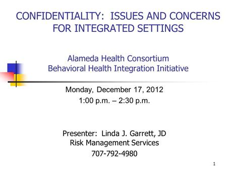 CONFIDENTIALITY: ISSUES AND CONCERNS FOR INTEGRATED SETTINGS Alameda Health Consortium Behavioral Health Integration Initiative Monday, December 17, 2012.