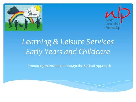 Learning & Leisure Services Early Years and Childcare Promoting Attachment through the Solihull Approach.