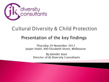 By Jatinder Kaur Director of JK Diversity Consultants Thursday 29 November 2012 Jasper Hotel, 489 Elizabeth Street, Melbourne Presentation of the key findings.