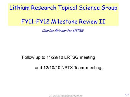 LRTSG Milestone Review 12/16/10 Lithium Research Topical Science Group FY11-FY12 Milestone Review II Charles Skinner for LRTSG 1/7 Follow up to 11/29/10.