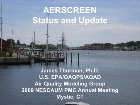 AERSCREEN Status and Update James Thurman, Ph.D. U.S. EPA/OAQPS/AQAD Air Quality Modeling Group 2009 NESCAUM PMC Annual Meeting Mystic, CT.