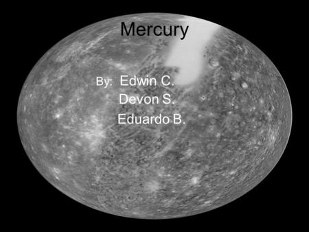 Mercury By: Edwin C. Devon S. Eduardo B.. Mercury Mercury is the smallest planet in our solar system, and it is closest to the sun, although it is the.