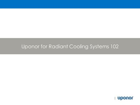 Uponor for Radiant Cooling Systems 102. Outline Fundamentals review FEA Analysis Case Studies Piping CCN Controls Web Link to Uponor DC Specifications.