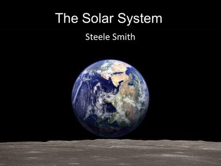 The Solar System Steele Smith. The Solar System.