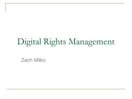 Digital Rights Management Zach Milko. Overview Definition Why it exists DRM Today  Fairplay Opponents of DRM  DefectiveByDesign.org Future Conclusion.