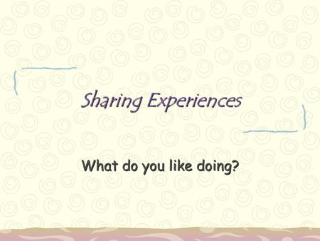 Sharing Experiences What do you like doing?.