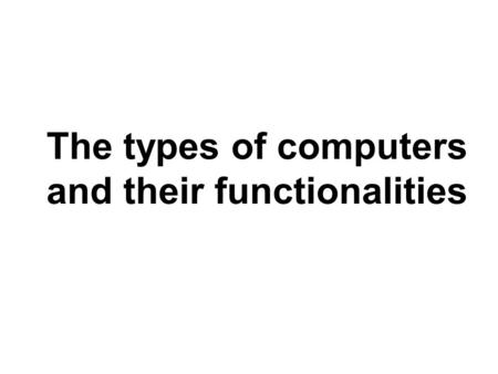 The types of computers and their functionalities.