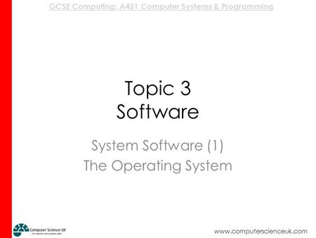GCSE Computing: A451 Computer Systems & Programming www.computerscienceuk.com Topic 3 Software System Software (1) The Operating System.