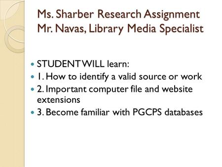 Ms. Sharber Research Assignment Mr. Navas, Library Media Specialist STUDENT WILL learn: 1. How to identify a valid source or work 2. Important computer.
