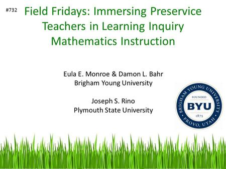 Field Fridays: Immersing Preservice Teachers in Learning Inquiry Mathematics Instruction Eula E. Monroe & Damon L. Bahr Brigham Young University Joseph.