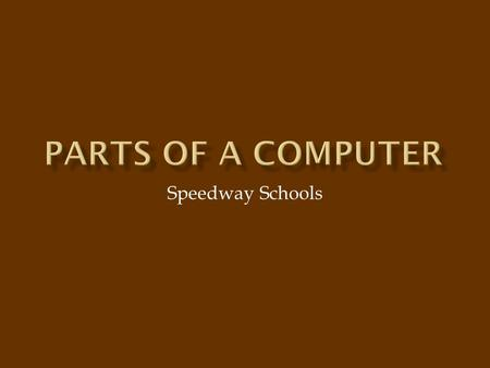 Speedway Schools. A computer has many parts that make it work. Some of those parts we can see. Others are hidden inside where we can't see them. In this.