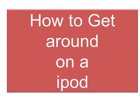 How to Get around on a ipod Table of Contents Which ipod are you ? There are 6 different ipods they have some different features but all do the same.