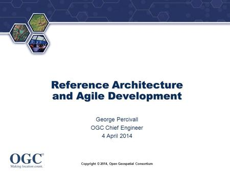 ® Reference Architecture and Agile Development George Percivall OGC Chief Engineer 4 April 2014 Copyright © 2014, Open Geospatial Consortium.