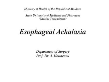 Ministry of Health of the Republic of Moldova State University of Medicine and Pharmacy Nicolae Testemiţanu Esophageal Achalasia Department of Surgery.