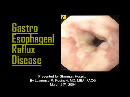 Gastro Esophageal Reflux Disease Presented for Sherman Hospital By Lawrence R. Kosinski, MD, MBA, FACG March 24 th, 2004.