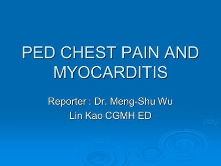 PED CHEST PAIN AND MYOCARDITIS Reporter : Dr. Meng-Shu Wu Lin Kao CGMH ED.