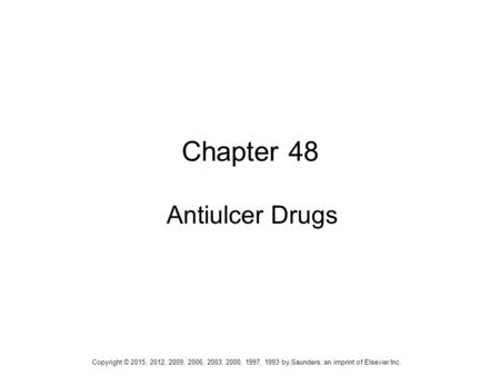 1 Chapter 48 Antiulcer Drugs Copyright © 2015, 2012, 2009, 2006, 2003, 2000, 1997, 1993 by Saunders, an imprint of Elsevier Inc.