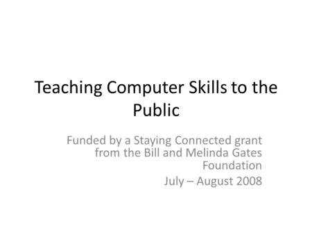 Teaching Computer Skills to the Public Funded by a Staying Connected grant from the Bill and Melinda Gates Foundation July – August 2008.