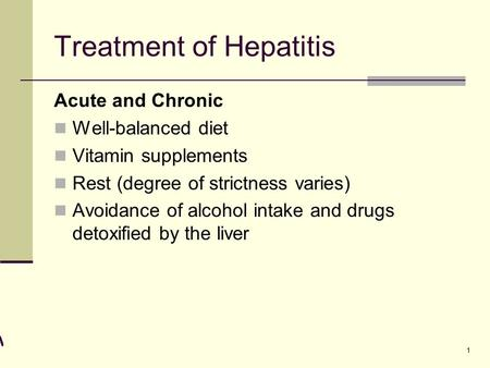 1 Treatment of Hepatitis Acute and Chronic Well-balanced diet Vitamin supplements Rest (degree of strictness varies) Avoidance of alcohol intake and drugs.