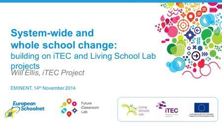 EMINENT, 14 th November 2014 Will Ellis, iTEC Project System-wide and whole school change: building on iTEC and Living School Lab projects.