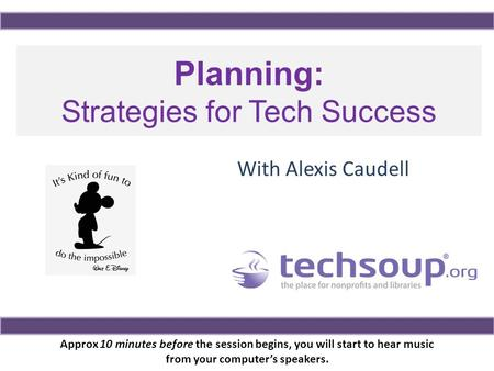 Tech on the Spec(trum) With Alexis Caudell Planning: Strategies for Tech Success Approx 10 minutes before the session begins, you will start to hear music.