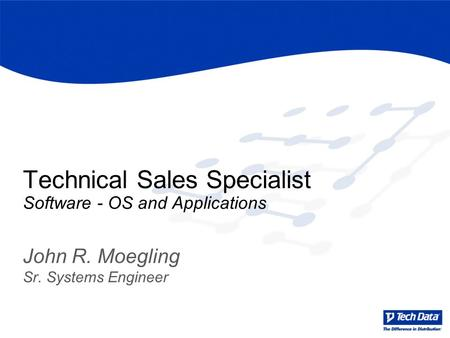 Technical Sales Specialist Software - OS and Applications John R. Moegling Sr. Systems Engineer.