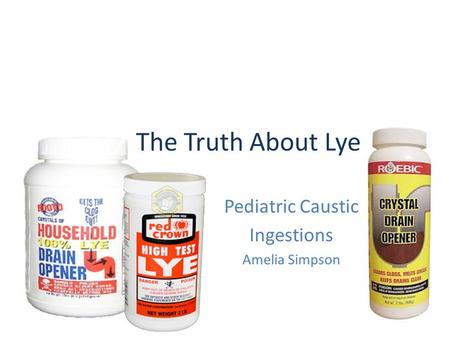 The Truth About Lye Pediatric Caustic Ingestions Amelia Simpson.