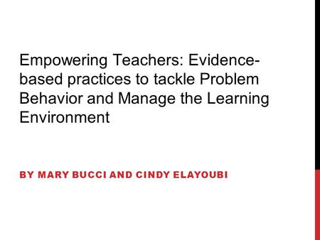 Empowering Teachers: Evidence- based practices to tackle Problem Behavior and Manage the Learning Environment BY MARY BUCCI AND CINDY ELAYOUBI.