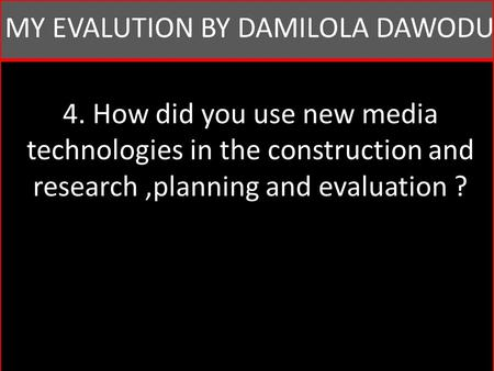 4. How did you use new media technologies in the construction and research,planning and evaluation ? MY EVALUTION BY DAMILOLA DAWODU.