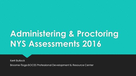 Administering & Proctoring NYS Assessments 2016 Kerri Bullock Broome-Tioga BOCES Professional Development & Resource Center Kerri Bullock Broome-Tioga.