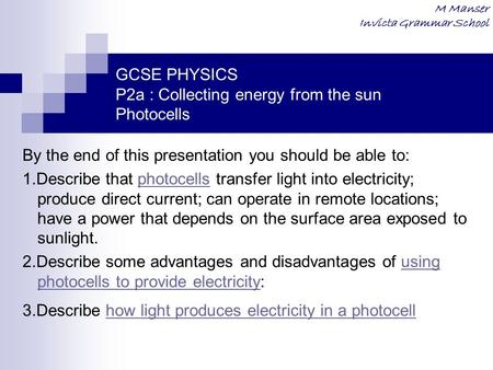 M Manser Invicta Grammar School GCSE PHYSICS P2a : Collecting energy from the sun Photocells By the end of this presentation you should be able to: 1.Describe.