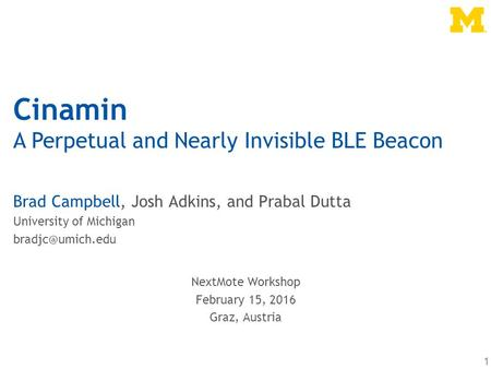 Cinamin A Perpetual and Nearly Invisible BLE Beacon Brad Campbell, Josh Adkins, and Prabal Dutta University of Michigan 1 NextMote Workshop.