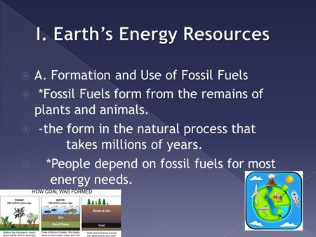  A. Formation and Use of Fossil Fuels  *Fossil Fuels form from the remains of plants and animals.  -the form in the natural process that takes millions.