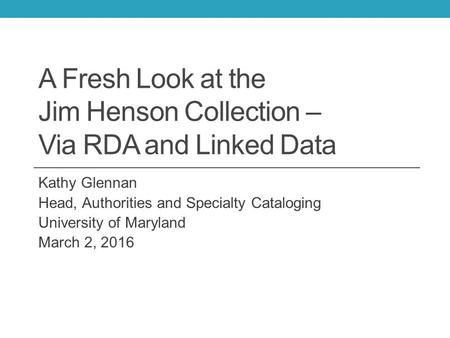 A Fresh Look at the Jim Henson Collection – Via RDA and Linked Data Kathy Glennan Head, Authorities and Specialty Cataloging University of Maryland March.