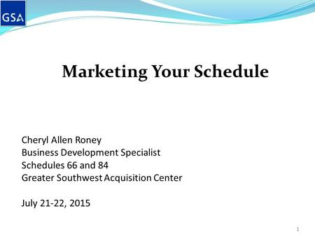 Marketing Your Schedule Cheryl Allen Roney Business Development Specialist Schedules 66 and 84 Greater Southwest Acquisition Center July 21-22, 2015 1.