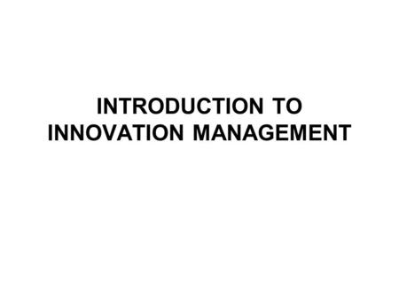 INTRODUCTION TO INNOVATION MANAGEMENT. What is innovation management? The role of innovation What is innovation (definitions, typologies of innovation)