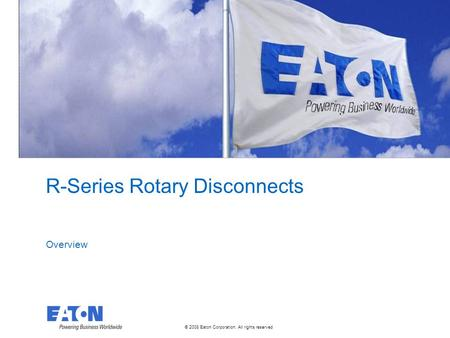 © 2008 Eaton Corporation. All rights reserved. R-Series Rotary Disconnects Overview.
