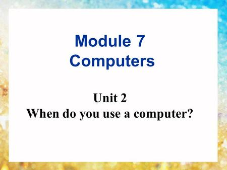 Module 7 Computers Unit 2 When do you use a computer?