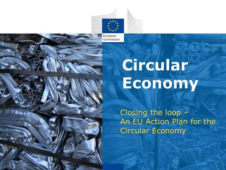 Circular Economy Closing the loop – An EU Action Plan for the Circular Economy.