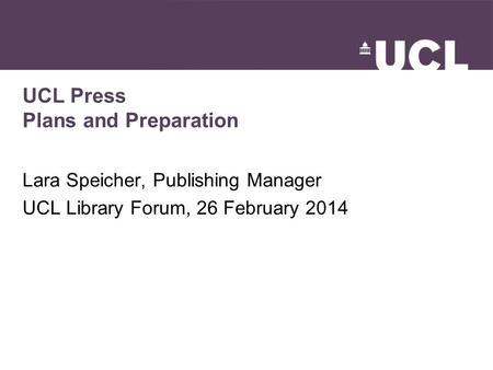UCL Press Plans and Preparation Lara Speicher, Publishing Manager UCL Library Forum, 26 February 2014.