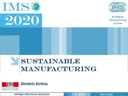 IMS 2020 Intelligent Manufacturing Systems Intelligent Manufacturing Systems Sustainable manufacturing Dimitris Kiritsis.