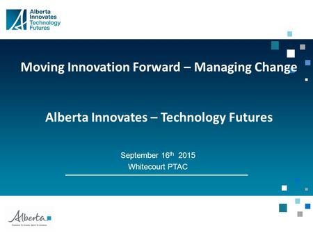 Moving Innovation Forward – Managing Change Alberta Innovates – Technology Futures September 16 th 2015 Whitecourt PTAC.