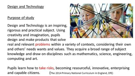 Design and Technology Design and Technology is an inspiring, rigorous and practical subject. Using creativity and imagination, pupils design and make products.
