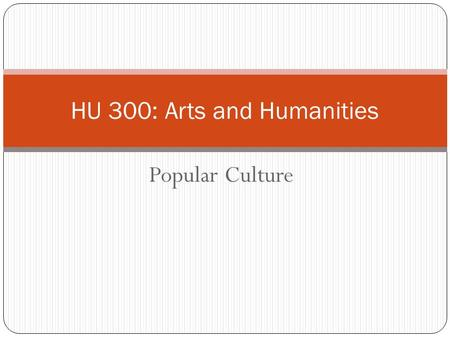 Popular Culture HU 300: Arts and Humanities. MENTAL FIELD TRIP Did you see any advertising in the last few days?