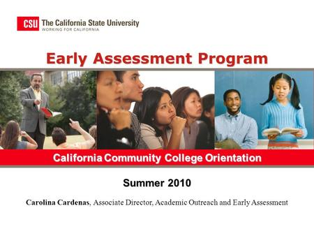 Early Assessment Program California Community College Orientation Summer 2010 Carolina Cardenas, Associate Director, Academic Outreach and Early Assessment.
