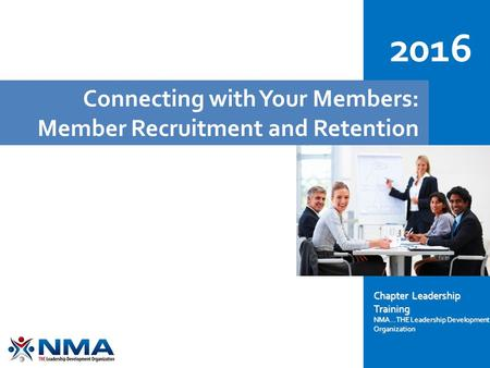 Connecting with Your Members: Member Recruitment and Retention 2016 Chapter Leadership Training NMA...THE Leadership Development Organization.