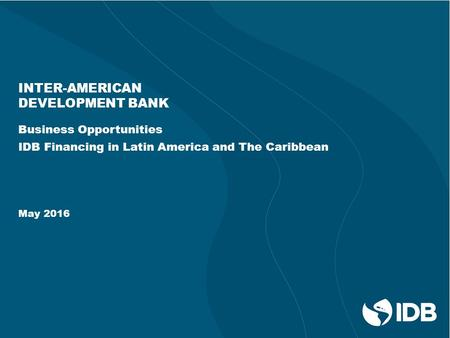 INTER-AMERICAN DEVELOPMENT BANK Business Opportunities IDB Financing in Latin America and The Caribbean May 2016.