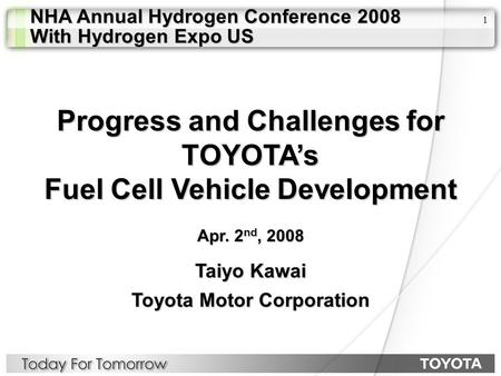 1 Taiyo Kawai Toyota Motor Corporation Progress and Challenges for TOYOTA's Fuel Cell Vehicle Development Apr. 2 nd, 2008 NHA Annual Hydrogen Conference.