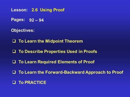 Lesson: Pages: Objectives: 2.6 Using Proof 92 – 94  To Learn the Midpoint Theorem  To Describe Properties Used in Proofs  To Learn Required Elements.